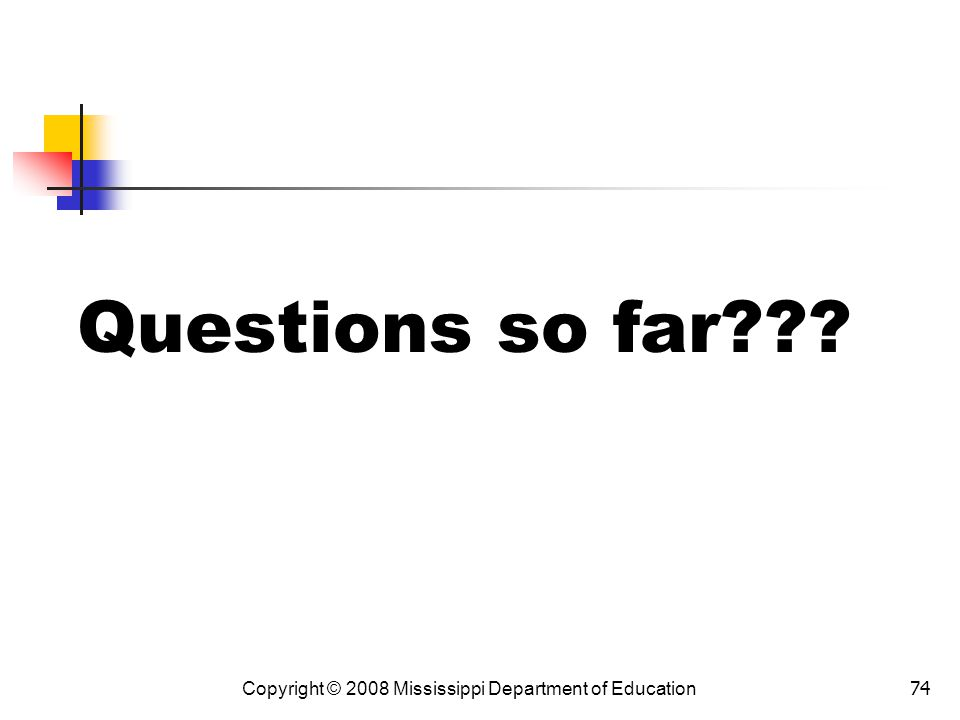 74 Questions so far??? Copyright © 2008 Mississippi Department of Education