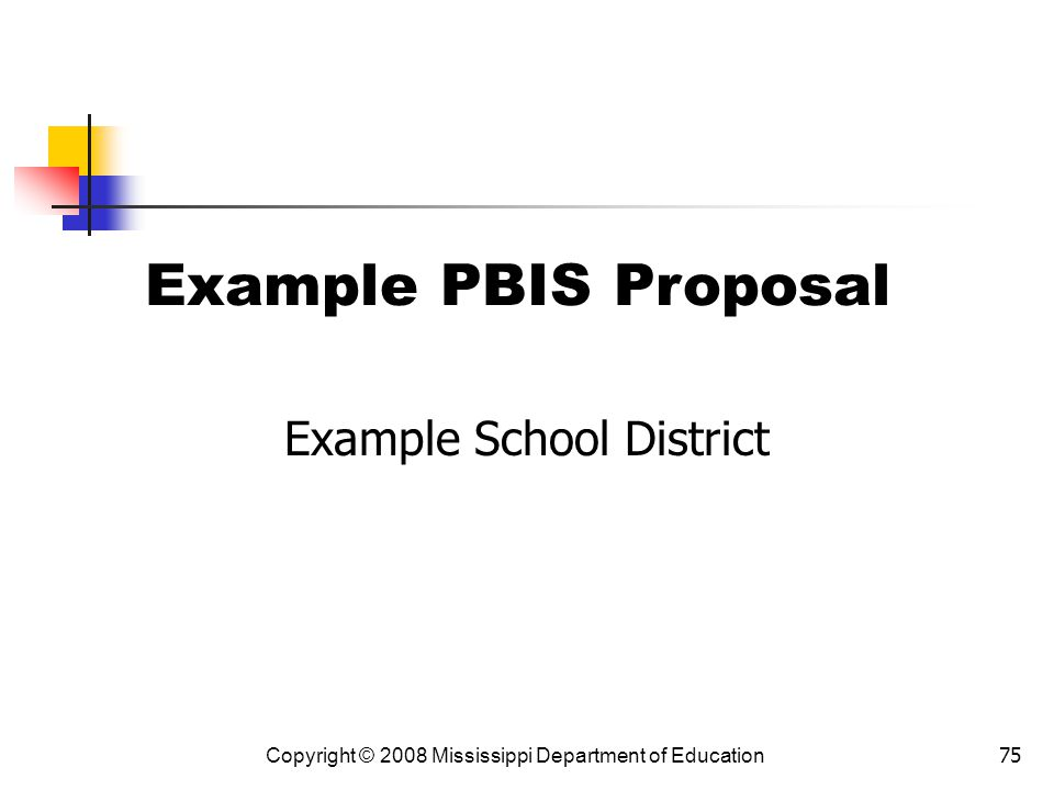 75 Example PBIS Proposal Example School District Copyright © 2008 Mississippi Department of Education