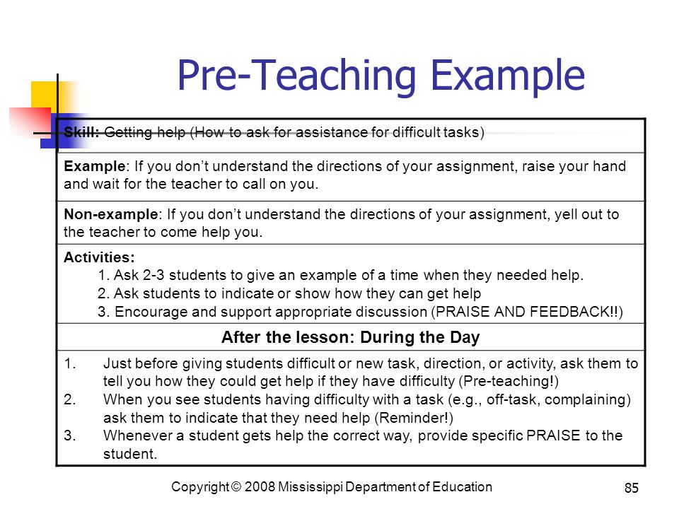 85 Pre-Teaching Example Skill: Getting help (How to ask for assistance for difficult tasks) Example: If you don't understand the directions of your assignment, raise your hand and wait for the teacher to call on you.