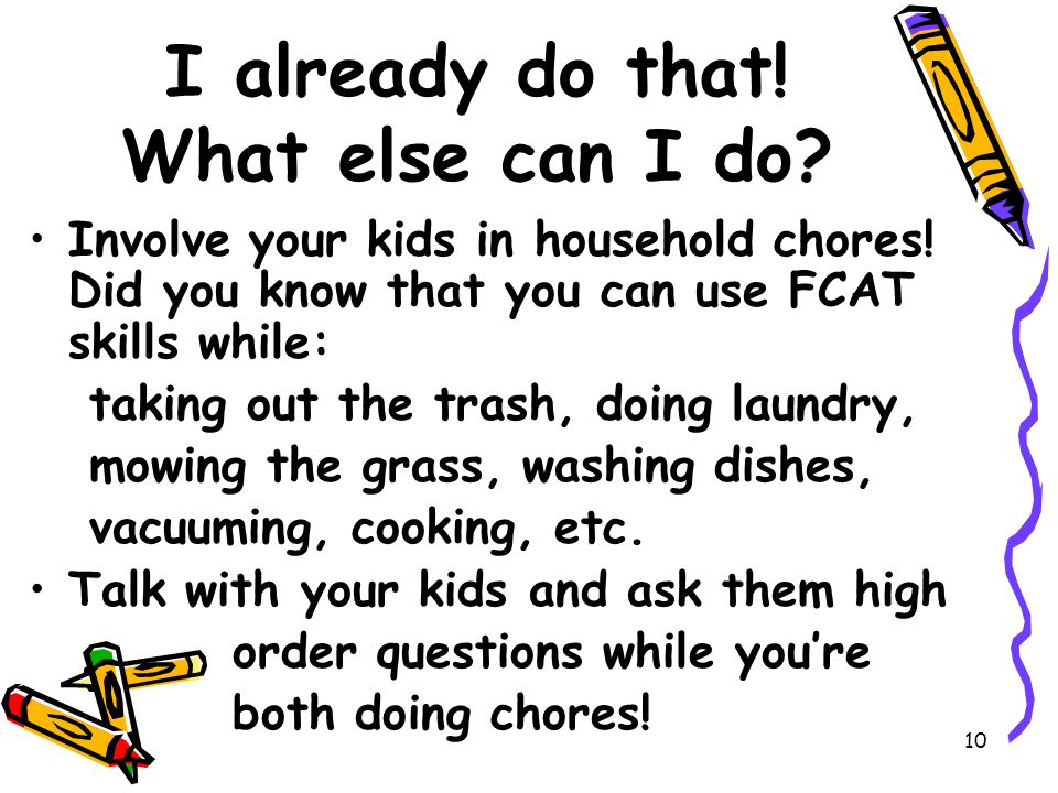 10 I already do that. What else can I do. Involve your kids in household chores.