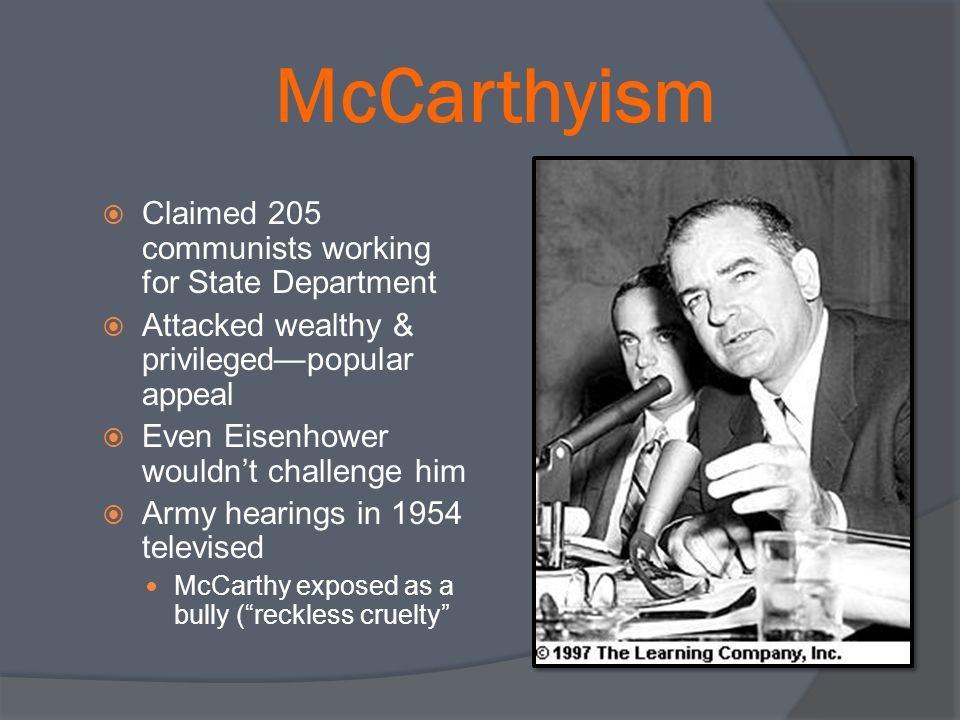 McCarthyism  Claimed 205 communists working for State Department  Attacked wealthy & privileged—popular appeal  Even Eisenhower wouldn't challenge