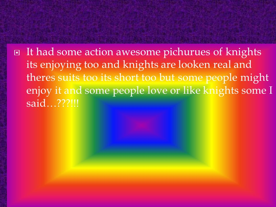  It had some action awesome pichurues of knights its enjoying too and knights are looken real and theres suits too its short too but some people might enjoy it and some people love or like knights some I said…???!!!