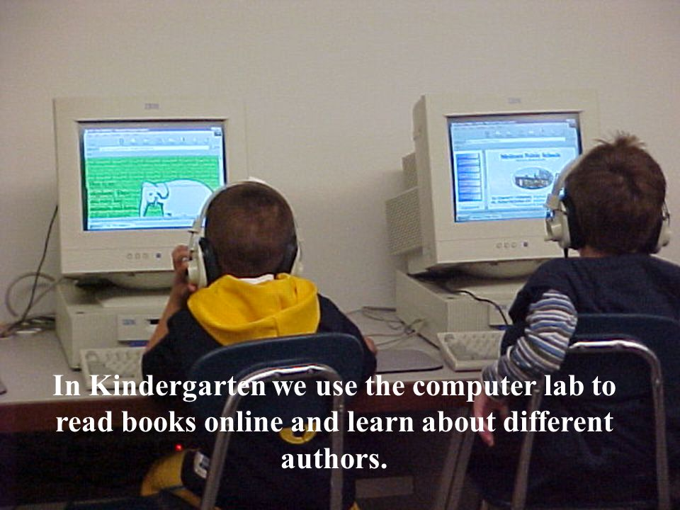 In Kindergarten we use the computer lab to read books online and learn about different authors.