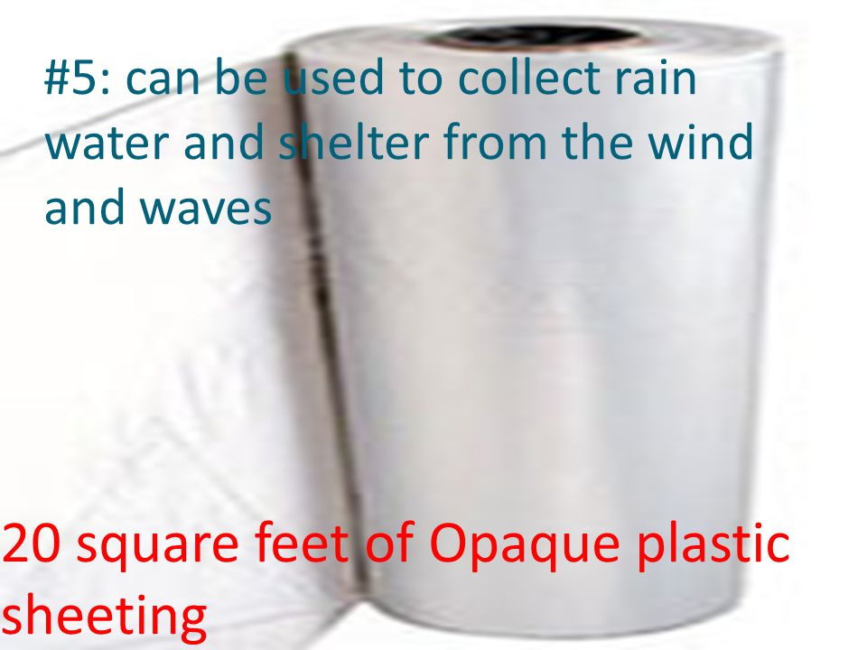 20 square feet of Opaque plastic sheeting #5: can be used to collect rain water and shelter from the wind and waves