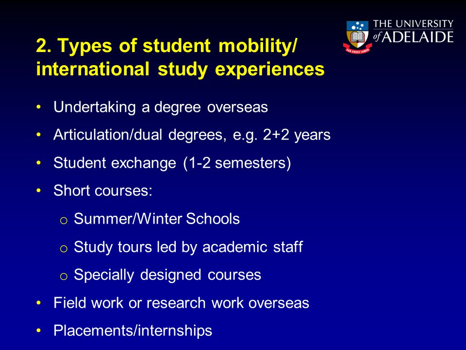 2. Types of student mobility/ international study experiences Undertaking a degree overseas Articulation/dual degrees, e.g. 2+2 years Student exchange