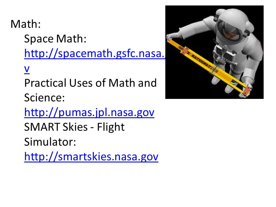 Math: Space Math: http://spacemath.gsfc.nasa.go v http://spacemath.gsfc.nasa.go v Practical Uses of Math and Science: http://pumas.jpl.nasa.gov http://pumas.jpl.nasa.gov SMART Skies - Flight Simulator: http://smartskies.nasa.gov http://smartskies.nasa.gov