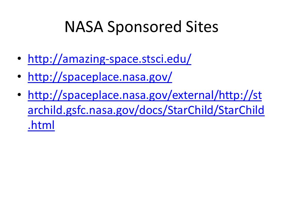 NASA Sponsored Sites http://amazing-space.stsci.edu/ http://spaceplace.nasa.gov/ http://spaceplace.nasa.gov/external/http://st archild.gsfc.nasa.gov/docs/StarChild/StarChild.html http://spaceplace.nasa.gov/external/http://st archild.gsfc.nasa.gov/docs/StarChild/StarChild.html