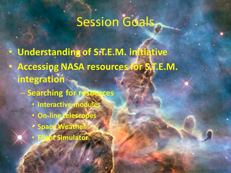 Session Goals Understanding of S.T.E.M. initiative Accessing NASA resources for S.T.E.M.
