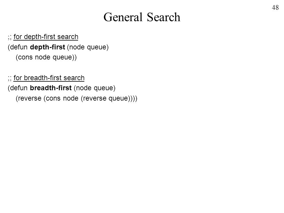 48 General Search ; ; for depth-first search (defun depth-first (node queue) (cons node queue)) ;; for breadth-first search (defun breadth-first (node queue) (reverse (cons node (reverse queue))))
