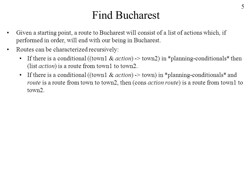 5 Find Bucharest Given a starting point, a route to Bucharest will consist of a list of actions which, if performed in order, will end with our being in Bucharest.