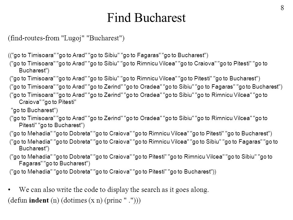 8 Find Bucharest (find-routes-from Lugoj Bucharest ) (( go to Timisoara go to Arad go to Sibiu go to Fagaras go to Bucharest ) ( go to Timisoara go to Arad go to Sibiu go to Rimnicu Vilcea go to Craiova go to Pitesti go to Bucharest ) ( go to Timisoara go to Arad go to Sibiu go to Rimnicu Vilcea go to Pitesti go to Bucharest ) ( go to Timisoara go to Arad go to Zerind go to Oradea go to Sibiu go to Fagaras go to Bucharest ) ( go to Timisoara go to Arad go to Zerind go to Oradea go to Sibiu go to Rimnicu Vilcea go to Craiova go to Pitesti go to Bucharest ) ( go to Timisoara go to Arad go to Zerind go to Oradea go to Sibiu go to Rimnicu Vilcea go to Pitesti go to Bucharest ) ( go to Mehadia go to Dobreta go to Craiova go to Rimnicu Vilcea go to Pitesti go to Bucharest ) ( go to Mehadia go to Dobreta go to Craiova go to Rimnicu Vilcea go to Sibiu go to Fagaras go to Bucharest ) ( go to Mehadia go to Dobreta go to Craiova go to Pitesti go to Rimnicu Vilcea go to Sibiu go to Fagaras go to Bucharest ) ( go to Mehadia go to Dobreta go to Craiova go to Pitesti go to Bucharest )) We can also write the code to display the search as it goes along.