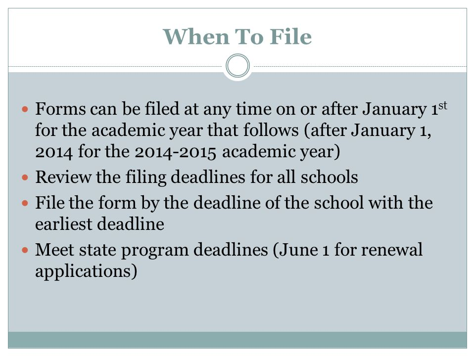 When To File Forms can be filed at any time on or after January 1 st for the academic year that follows (after January 1, 2014 for the 2014-2015 academic year) Review the filing deadlines for all schools File the form by the deadline of the school with the earliest deadline Meet state program deadlines (June 1 for renewal applications)