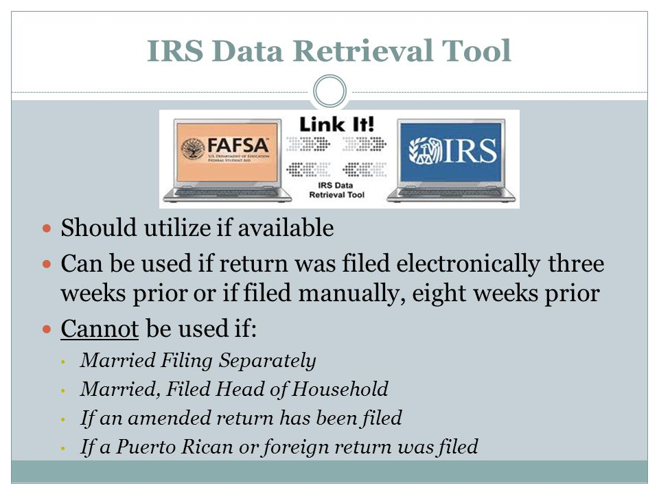 IRS Data Retrieval Tool Should utilize if available Can be used if return was filed electronically three weeks prior or if filed manually, eight weeks prior Cannot be used if: Married Filing Separately Married, Filed Head of Household If an amended return has been filed If a Puerto Rican or foreign return was filed