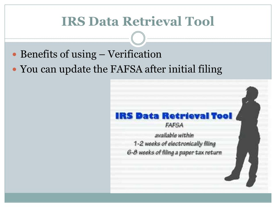 IRS Data Retrieval Tool Benefits of using – Verification You can update the FAFSA after initial filing