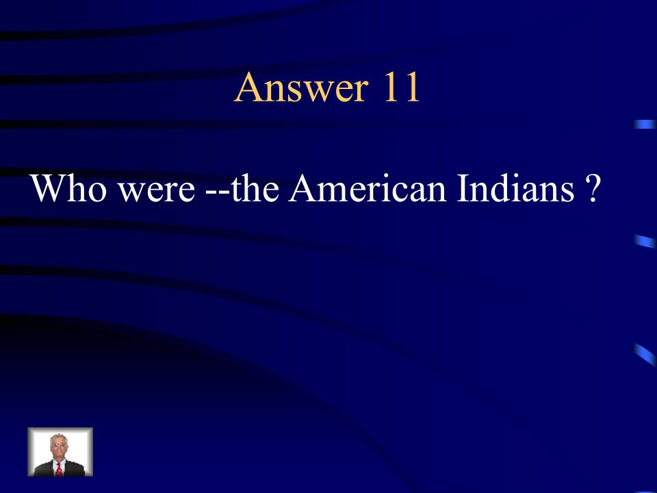 Question 11 These people were the first Americans.