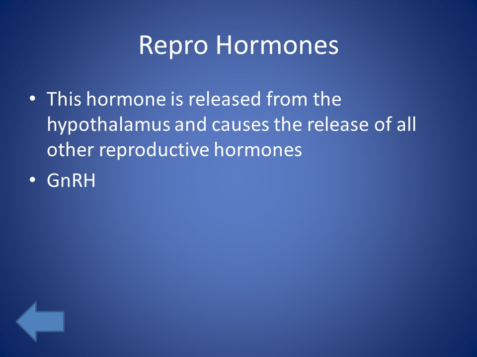 Repro Hormones This hormone is released from the hypothalamus and causes the release of all other reproductive hormones GnRH