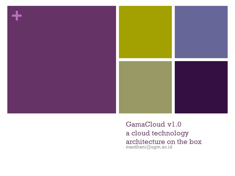 + GamaCloud v1.0 a cloud technology architecture on the box mardhani@ugm.ac.id