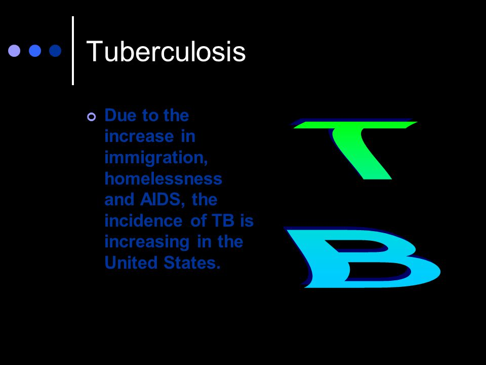 Tuberculosis Due to the increase in immigration, homelessness and AIDS, the incidence of TB is increasing in the United States.