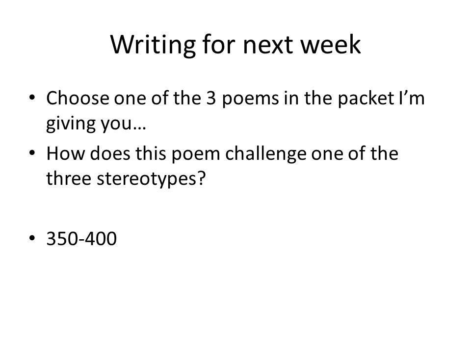 Writing for next week Choose one of the 3 poems in the packet I'm giving you… How does this poem challenge one of the three stereotypes.