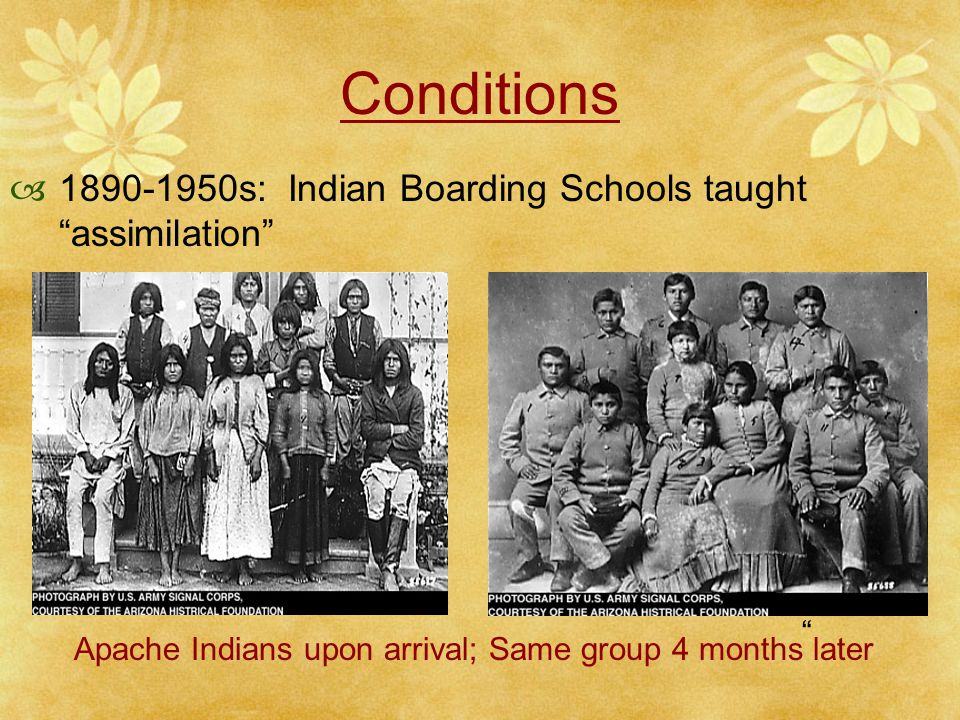 Conditions  1890-1950s: Indian Boarding Schools taught assimilation Apache Indians upon arrival; Same group 4 months later