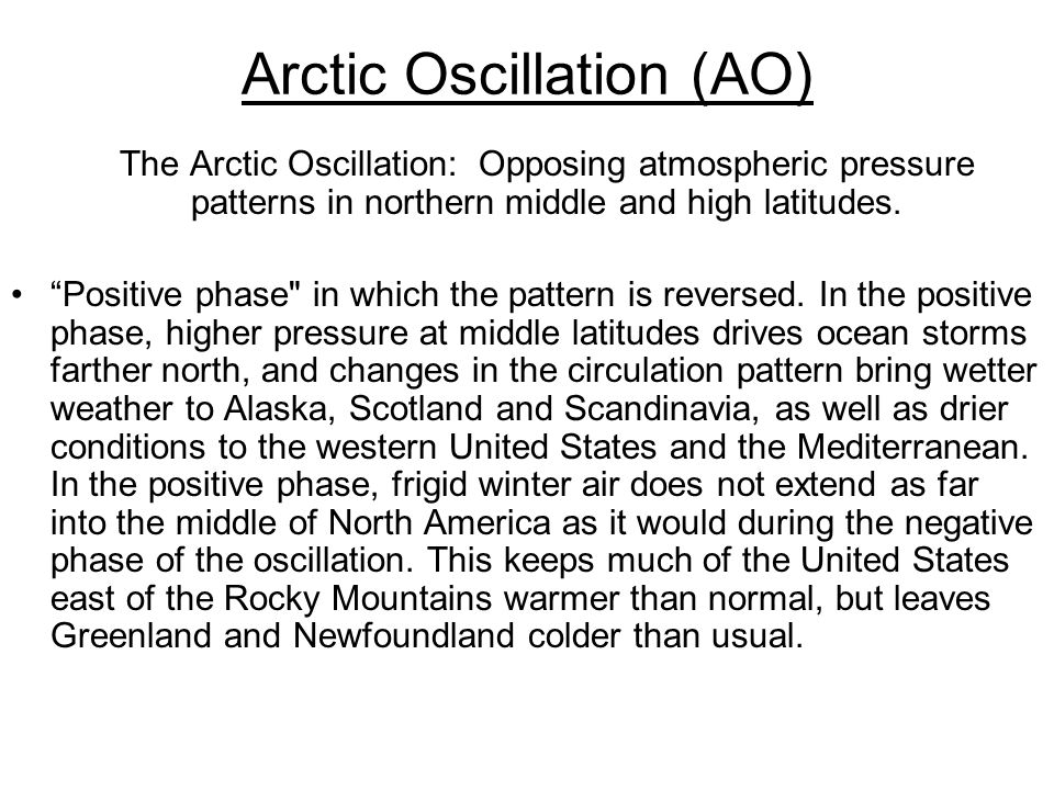 Arctic Oscillation (AO) The Arctic Oscillation: Opposing atmospheric pressure patterns in northern middle and high latitudes.