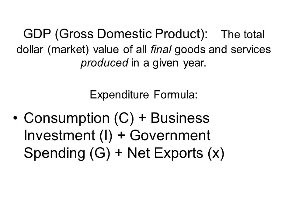 GDP (Gross Domestic Product): The total dollar (market) value of all final goods and services produced in a given year.