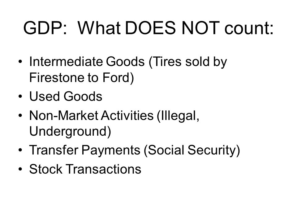 GDP: What DOES NOT count: Intermediate Goods (Tires sold by Firestone to Ford) Used Goods Non-Market Activities (Illegal, Underground) Transfer Payments (Social Security) Stock Transactions