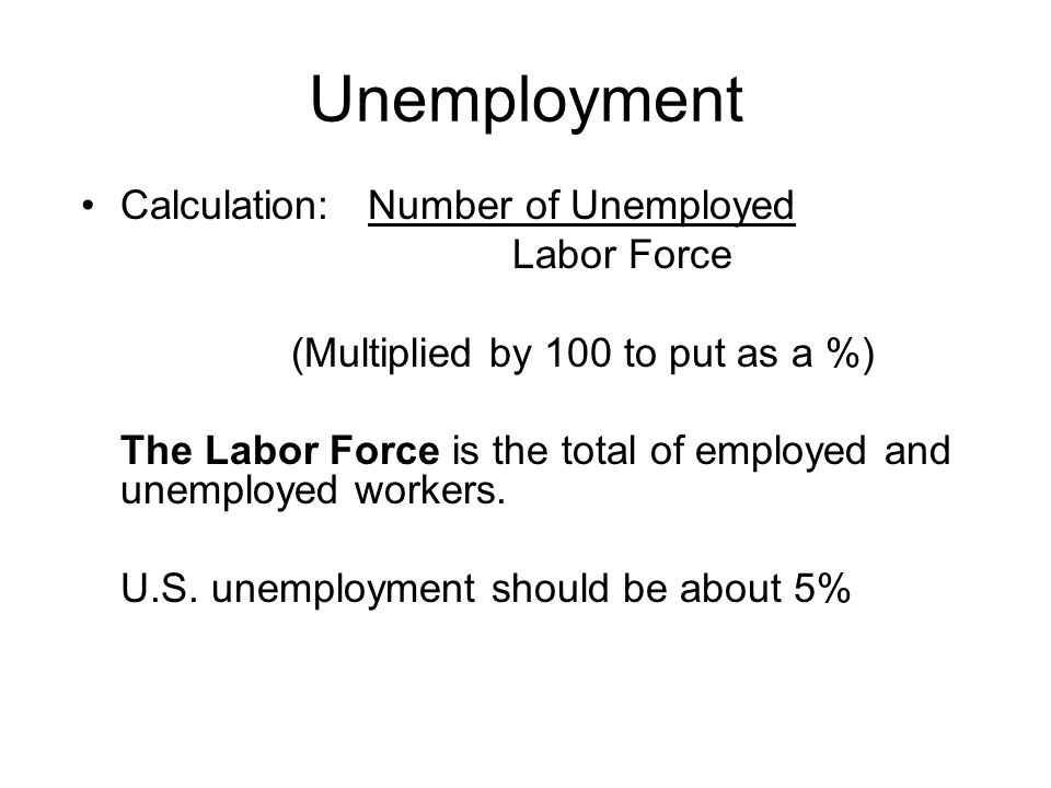 Unemployment Calculation: Number of Unemployed Labor Force (Multiplied by 100 to put as a %) The Labor Force is the total of employed and unemployed workers.