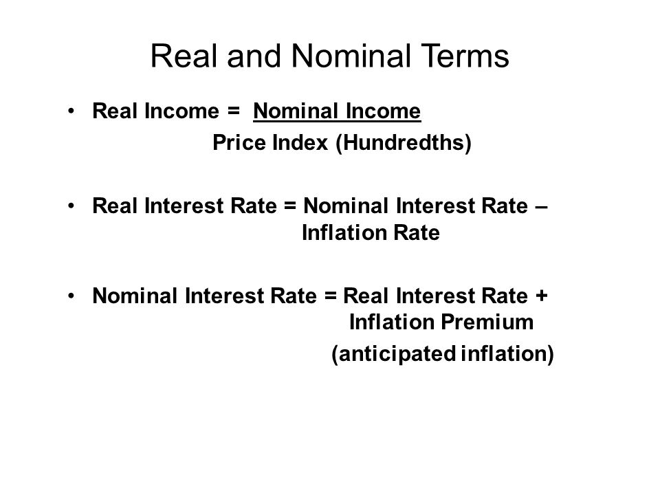 Real and Nominal Terms Real Income = Nominal Income Price Index (Hundredths) Real Interest Rate = Nominal Interest Rate – Inflation Rate Nominal Interest Rate = Real Interest Rate + Inflation Premium (anticipated inflation)