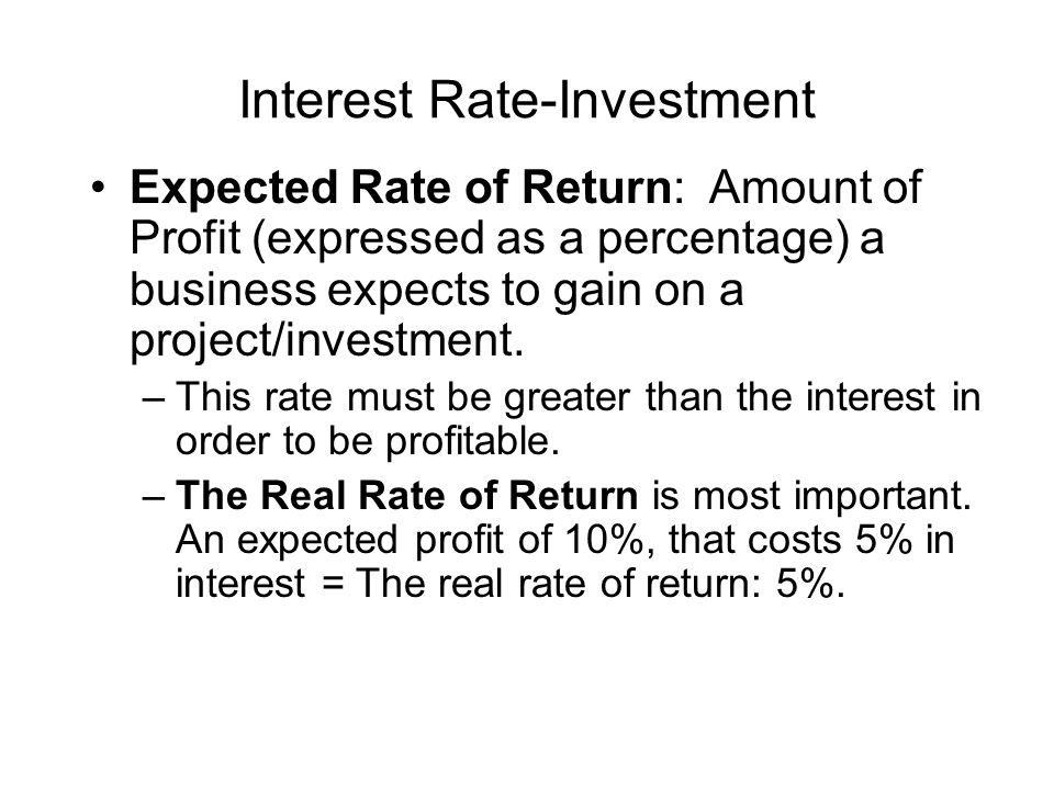 Interest Rate-Investment Expected Rate of Return: Amount of Profit (expressed as a percentage) a business expects to gain on a project/investment.