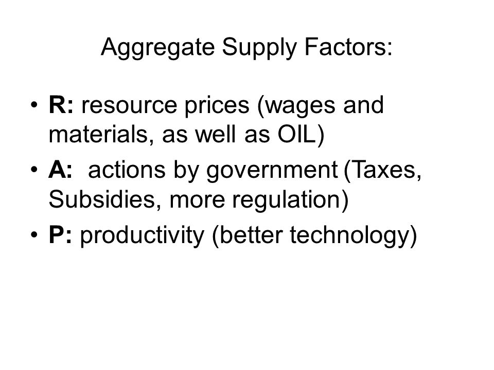 Aggregate Supply Factors: R: resource prices (wages and materials, as well as OIL) A: actions by government (Taxes, Subsidies, more regulation) P: productivity (better technology)