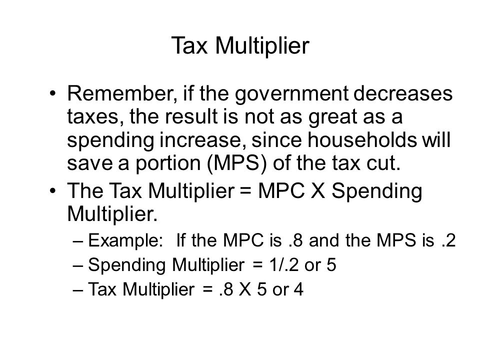 Tax Multiplier Remember, if the government decreases taxes, the result is not as great as a spending increase, since households will save a portion (MPS) of the tax cut.