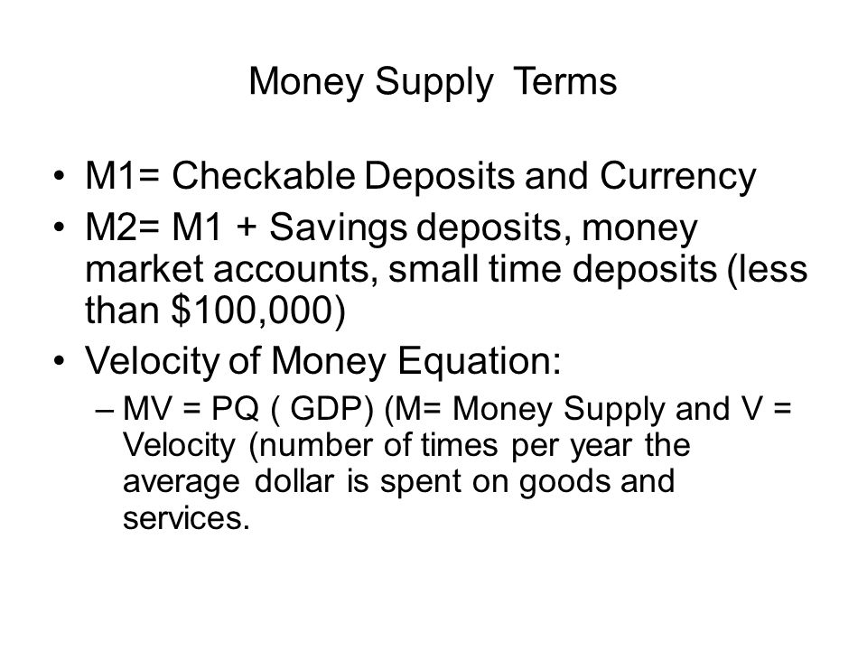 Money Supply Terms M1= Checkable Deposits and Currency M2= M1 + Savings deposits, money market accounts, small time deposits (less than $100,000) Velocity of Money Equation: –MV = PQ ( GDP) (M= Money Supply and V = Velocity (number of times per year the average dollar is spent on goods and services.