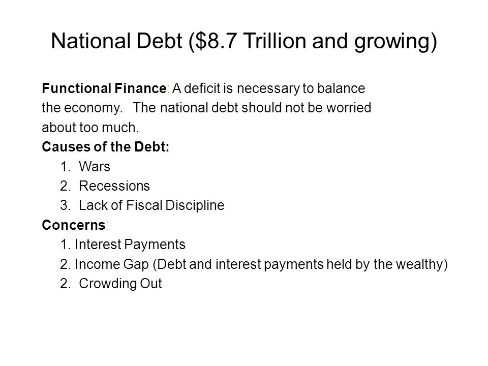 National Debt ($8.7 Trillion and growing) Functional Finance: A deficit is necessary to balance the economy.