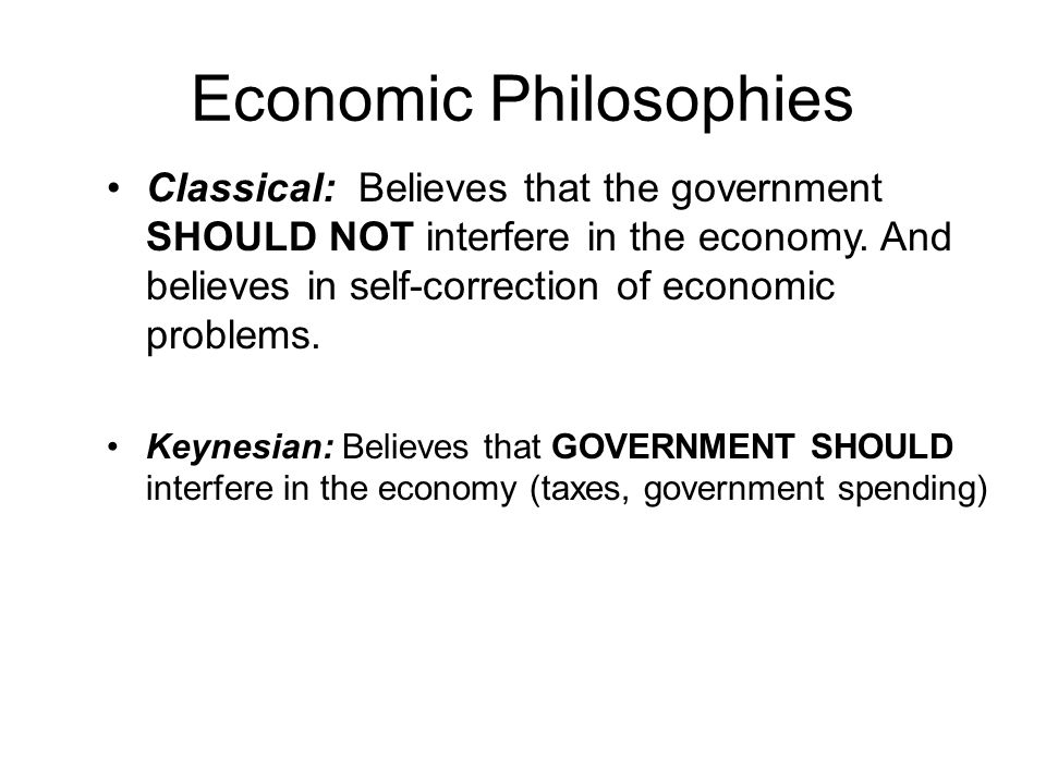 Economic Philosophies Classical: Believes that the government SHOULD NOT interfere in the economy.