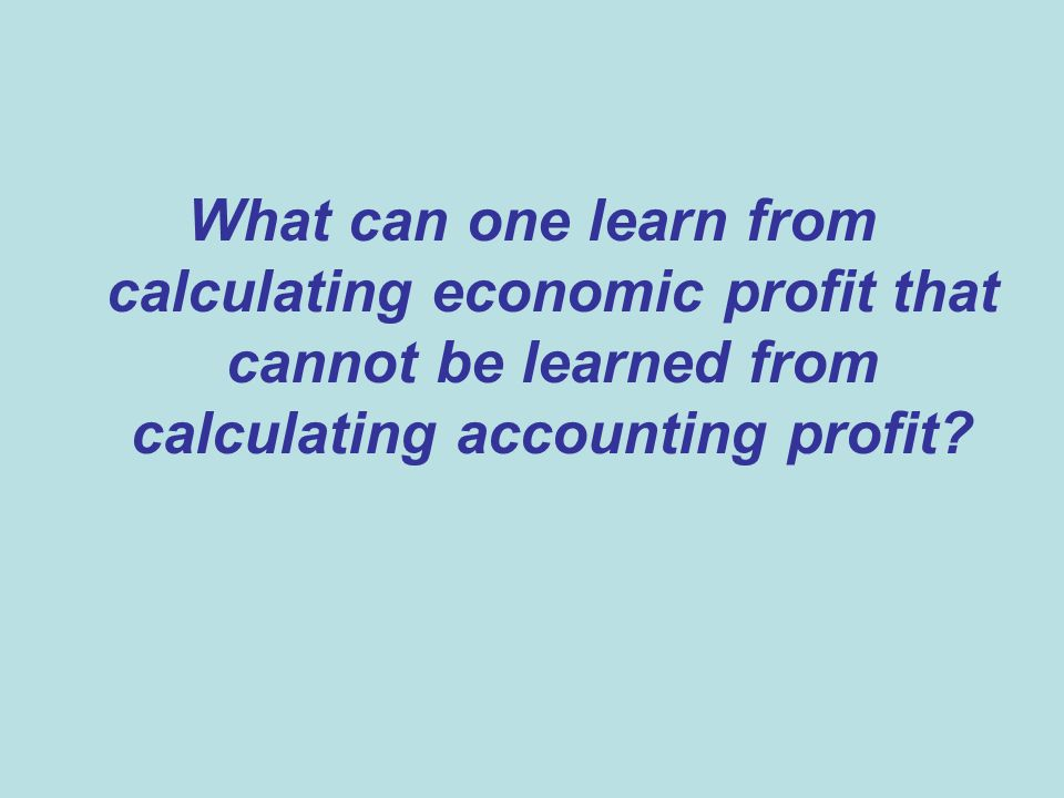 What can one learn from calculating economic profit that cannot be learned from calculating accounting profit