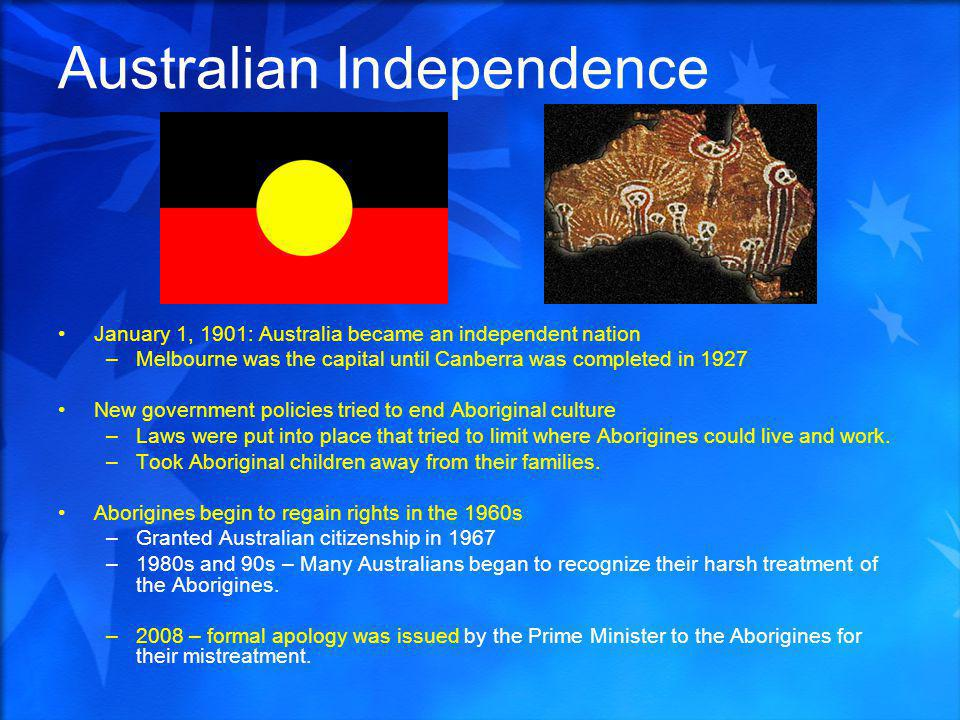 Australian Independence January 1, 1901: Australia became an independent nation –Melbourne was the capital until Canberra was completed in 1927 New government policies tried to end Aboriginal culture –Laws were put into place that tried to limit where Aborigines could live and work.