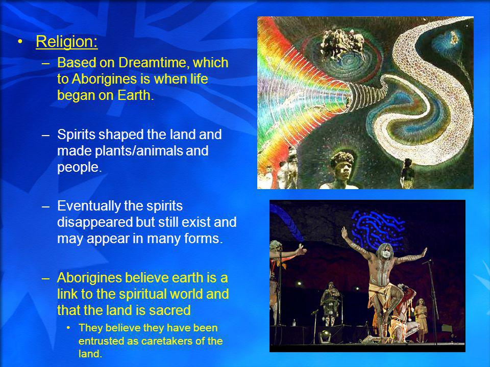 Religion: –Based on Dreamtime, which to Aborigines is when life began on Earth.