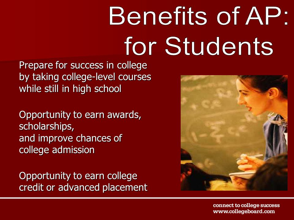 Prepare for success in college by taking college-level courses while still in high school Opportunity to earn awards, scholarships, and improve chances of college admission Opportunity to earn college credit or advanced placement