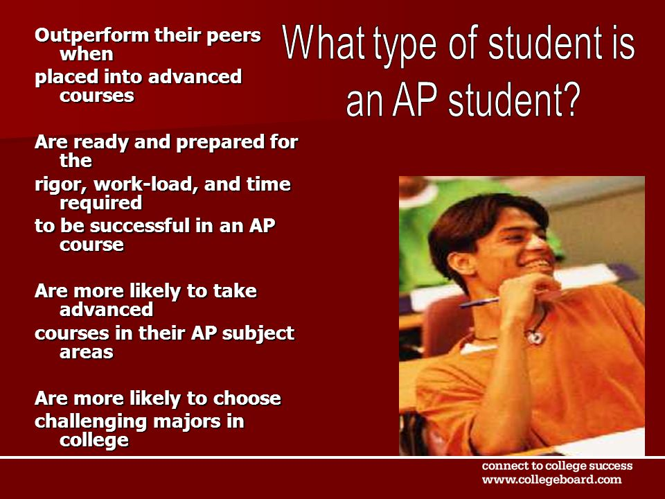 Outperform their peers when placed into advanced courses Are ready and prepared for the rigor, work-load, and time required to be successful in an AP course Are more likely to take advanced courses in their AP subject areas Are more likely to choose challenging majors in college