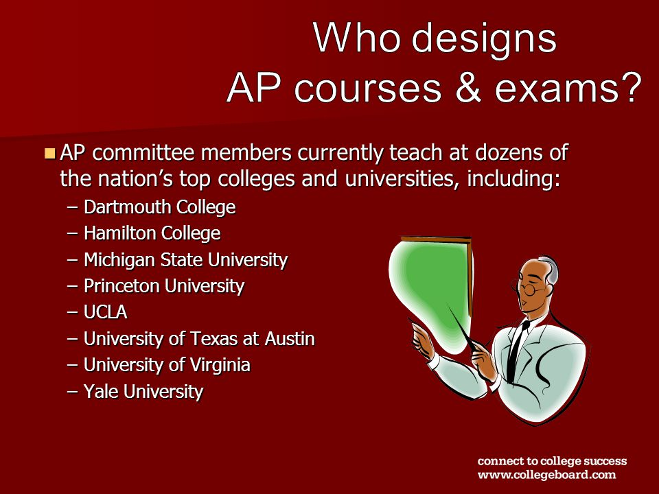 AP committee members currently teach at dozens of the nation's top colleges and universities, including: AP committee members currently teach at dozens of the nation's top colleges and universities, including: –Dartmouth College –Hamilton College –Michigan State University –Princeton University –UCLA –University of Texas at Austin –University of Virginia –Yale University