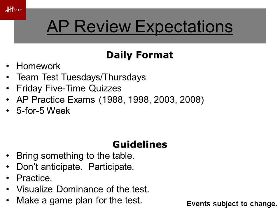 AP Review Expectations Daily Format Homework Team Test Tuesdays/Thursdays Friday Five-Time Quizzes AP Practice Exams (1988, 1998, 2003, 2008) 5-for-5 WeekGuidelines Bring something to the table.