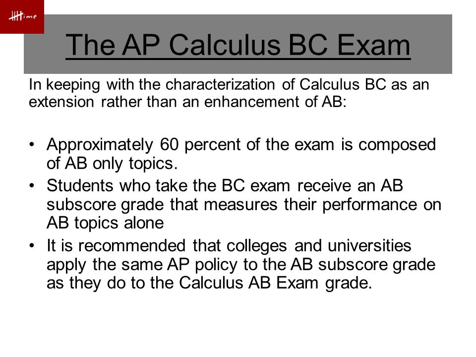 In keeping with the characterization of Calculus BC as an extension rather than an enhancement of AB: Approximately 60 percent of the exam is composed of AB only topics.