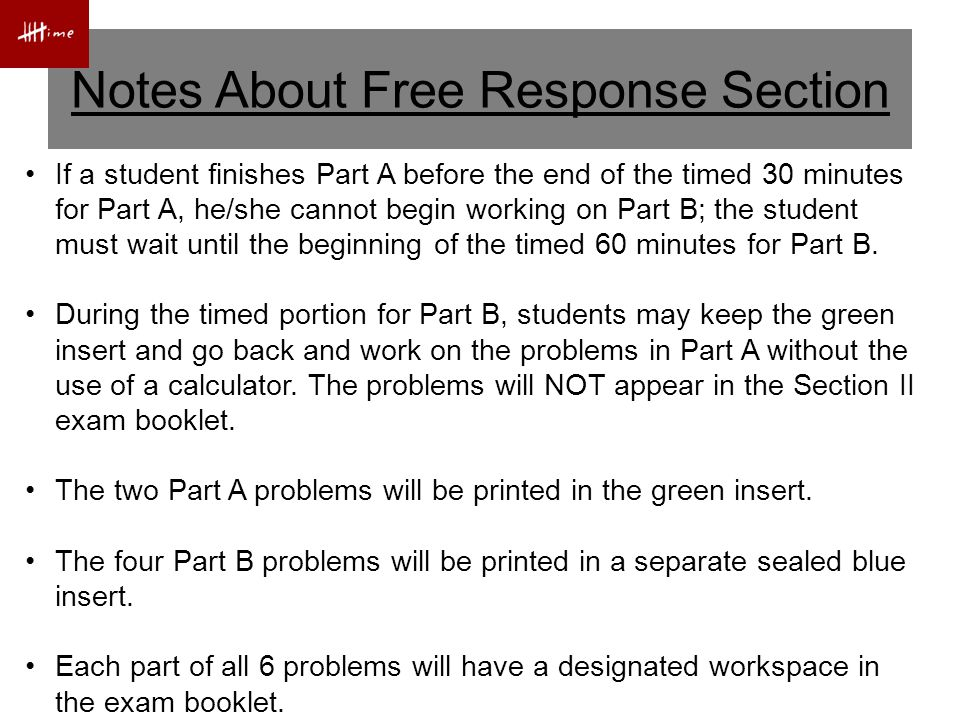 Notes About Free Response Section If a student finishes Part A before the end of the timed 30 minutes for Part A, he/she cannot begin working on Part B; the student must wait until the beginning of the timed 60 minutes for Part B.