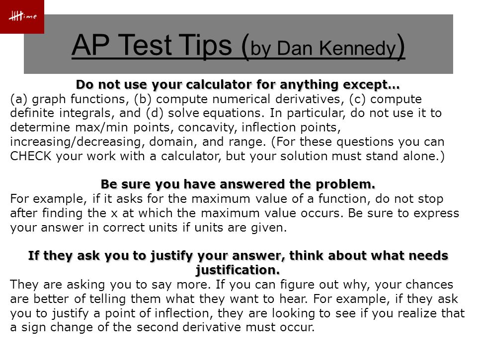 AP Test Tips ( by Dan Kennedy ) Do not use your calculator for anything except… (a) graph functions, (b) compute numerical derivatives, (c) compute definite integrals, and (d) solve equations.