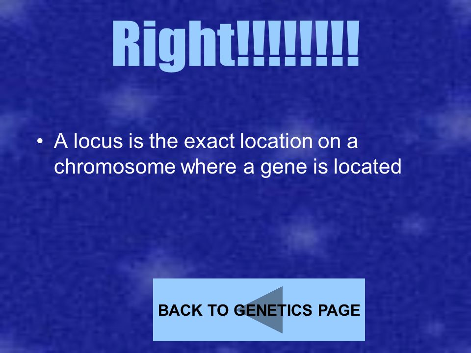 Right!!!!!!!! A locus is the exact location on a chromosome where a gene is located BACK TO GENETICS PAGE