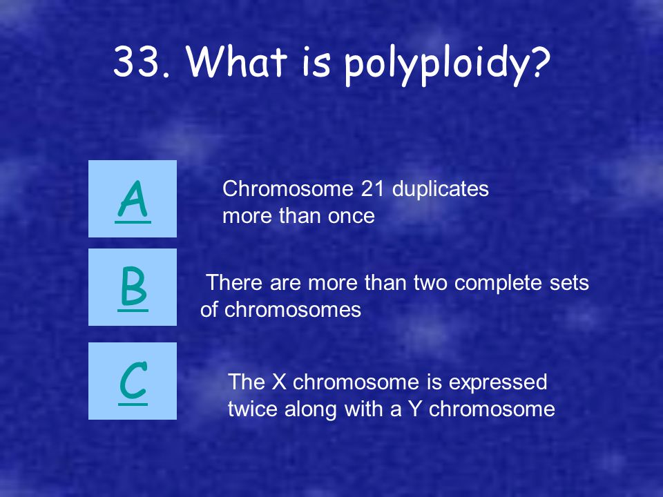 33. What is polyploidy? A B C There are more than two complete sets of chromosomes Chromosome 21 duplicates more than once The X chromosome is express