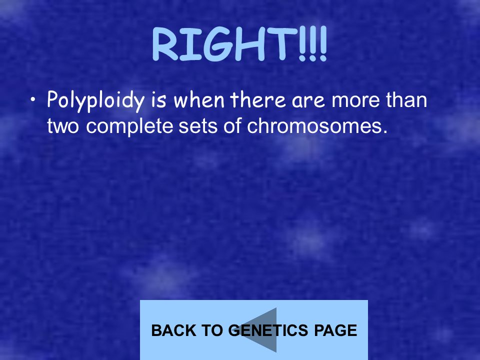 RIGHT!!! Polyploidy is when there are more than two complete sets of chromosomes. BACK TO GENETICS PAGE