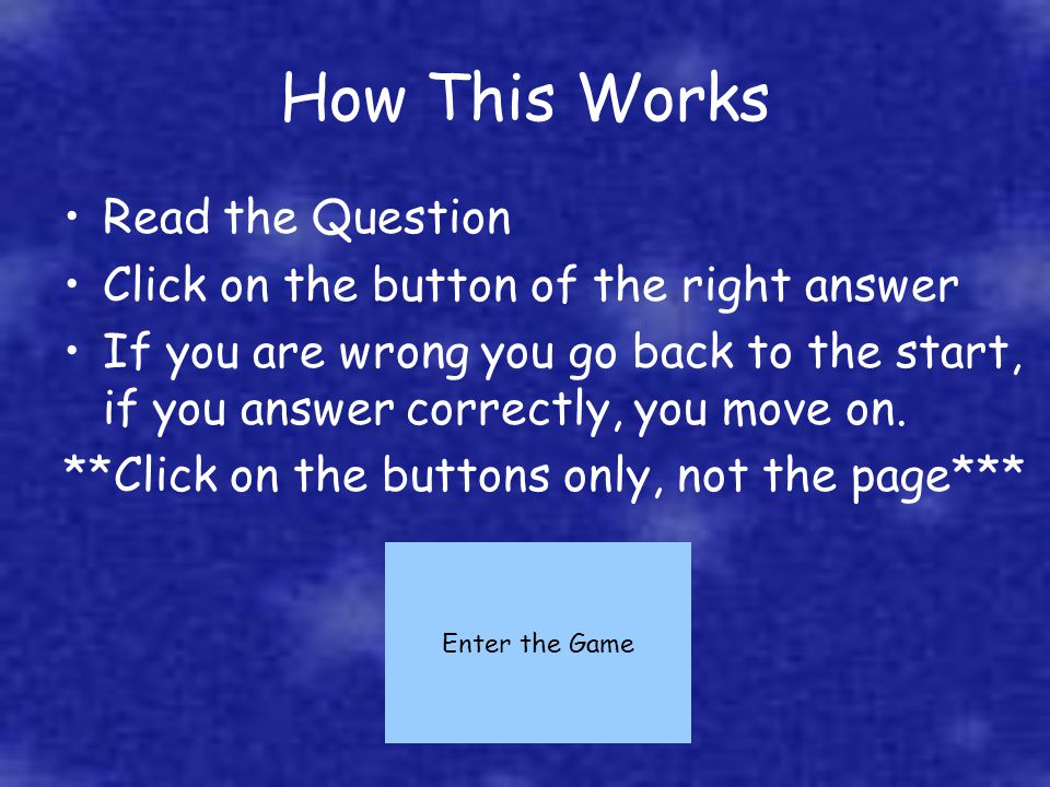How This Works Read the Question Click on the button of the right answer If you are wrong you go back to the start, if you answer correctly, you move