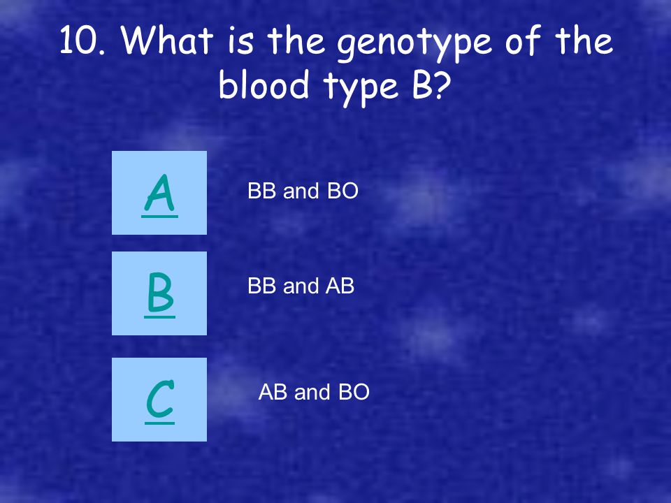 10. What is the genotype of the blood type B? A B C BB and BO BB and AB AB and BO